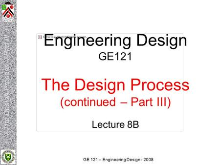 GE 121 – Engineering Design - 2008 Engineering Design GE121 The Design Process (continued – Part III) Lecture 8B.