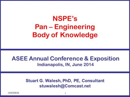 /ASEEBOK Stuart G. Walesh, PhD, PE, Consultant NSPE's Pan – Engineering Body of Knowledge ASEE Annual Conference & Exposition Indianapolis,