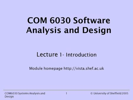 1COM6030 Systems Analysis and Design © University of Sheffield 2005 COM 6030 Software Analysis and Design Lecture 1- Introduction Module homepage