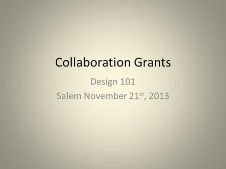 Collaboration Grants Design 101 Salem November 21 st, 2013.