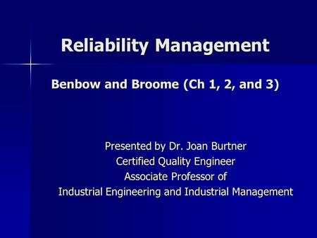 Reliability Management Benbow and Broome (Ch 1, 2, and 3) Presented by Dr. Joan Burtner Certified Quality Engineer Associate Professor of Industrial Engineering.