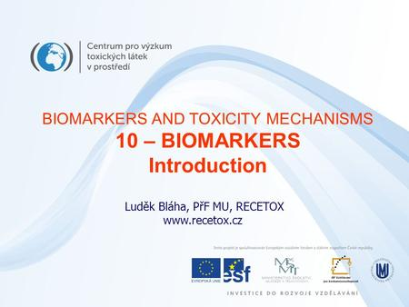 Luděk Bláha, PřF MU, RECETOX www.recetox.cz BIOMARKERS AND TOXICITY MECHANISMS 10 – BIOMARKERS Introduction.