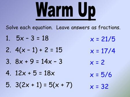 Solve each equation. Leave answers as fractions. 1. 5x – 3 = 18 2. 4(x – 1) + 2 = 15 3. 8x + 9 = 14x – 3 4. 12x + 5 = 18x 5. 3(2x + 1) = 5(x + 7) x = 21/5.