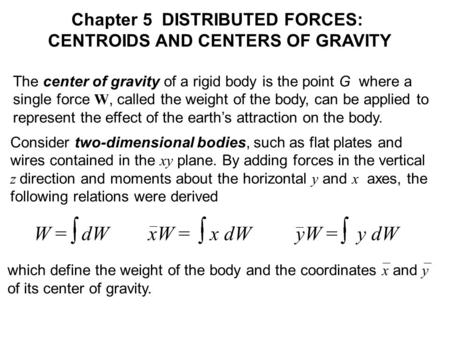 The center of gravity of a rigid body is the point G where a single force W, called the weight of the body, can be applied to represent the effect of the.