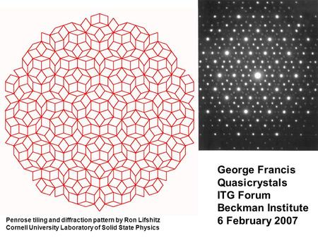 George Francis Quasicrystals ITG Forum Beckman Institute 6 February 2007 Penrose tiling and diffraction pattern by Ron Lifshitz Cornell University Laboratory.