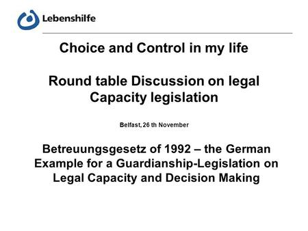 Choice and Control in my life Round table Discussion on legal Capacity legislation Belfast, 26 th November Betreuungsgesetz of 1992 – the German Example.