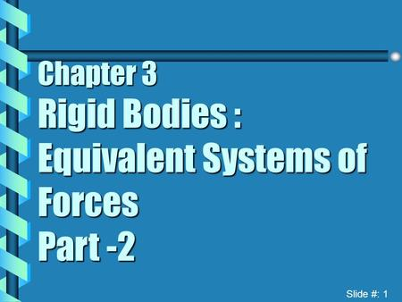 Slide #: 1 Chapter 3 Rigid Bodies : Equivalent Systems of Forces Part -2.