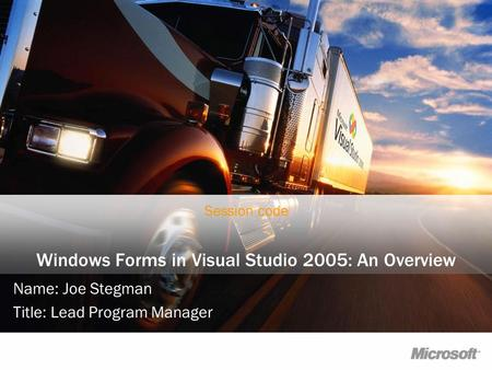 Windows Forms in Visual Studio 2005: An Overview Name: Joe Stegman Title: Lead Program Manager Session code.