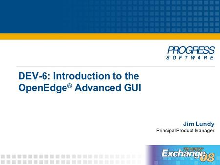 DEV-6: Introduction to the OpenEdge ® Advanced GUI Jim Lundy Principal Product Manager.