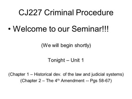 CJ227 Criminal Procedure Welcome to our Seminar!!! (We will begin shortly) Tonight – Unit 1 (Chapter 1 – Historical dev. of the law and judicial systems)