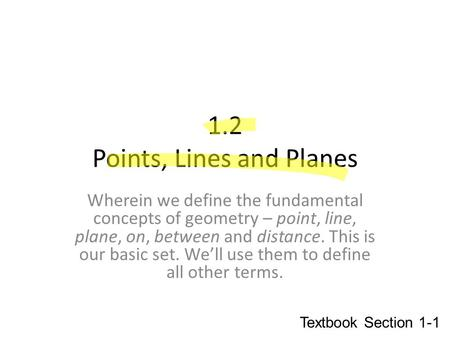 1.2 Points, Lines and Planes Wherein we define the fundamental concepts of geometry – point, line, plane, on, between and distance. This is our basic set.