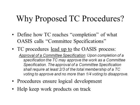 "Why Proposed TC Procedures? Define how TC reaches ""completion"" of what OASIS calls ""Committee Specifications"" TC procedures lead up to the OASIS process:"