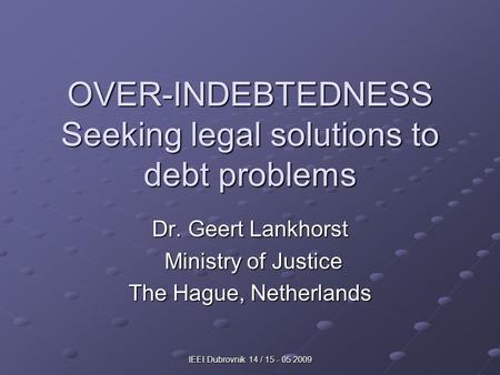 IEEI Dubrovnik 14 / 15 - 05 2009 OVER-INDEBTEDNESS Seeking legal solutions to debt problems Dr. Geert Lankhorst Ministry of Justice Ministry of Justice.
