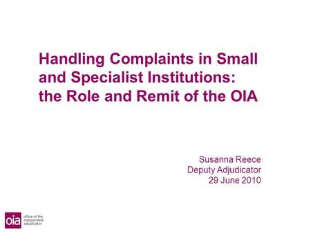 Handling Complaints in Small and Specialist Institutions: the Role and Remit of the OIA Susanna Reece Deputy Adjudicator 29 June 2010.