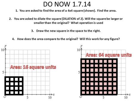 DO NOW 1.7.14 1. You are asked to find the area of a 4x4 square (shown). Find the area. 2.You are asked to dilate the square (DILATION of 2). Will the.