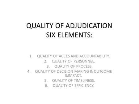 QUALITY OF ADJUDICATION SIX ELEMENTS: 1.QUALITY OF ACCES AND ACCOUNTABILITY. 2.QUALITY OF PERSONNEL. 3.QUALITY OF PROCESS. 4.QUALITY OF DECISION MAKING.