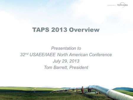 1 TAPS 2013 Overview Presentation to 32 nd USAEE/IAEE North American Conference July 29, 2013 Tom Barrett, President.