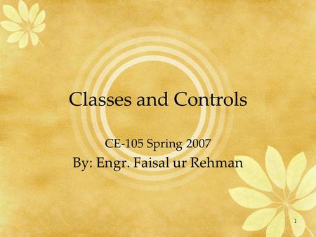 1 Classes and Controls CE-105 Spring 2007 By: Engr. Faisal ur Rehman.