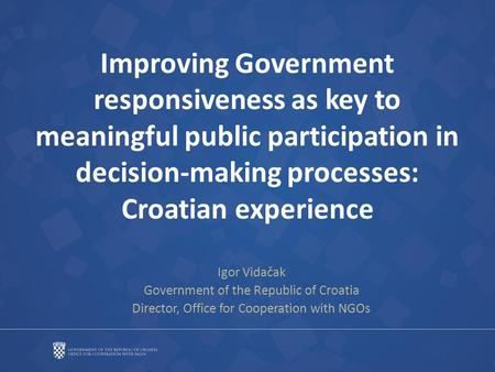 Improving Government responsiveness as key to meaningful public participation in decision-making processes: Croatian experience Igor Vidačak Government.