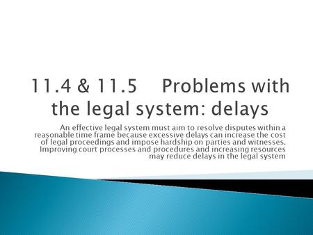 An effective legal system must aim to resolve disputes within a reasonable time frame because excessive delays can increase the cost of legal proceedings.