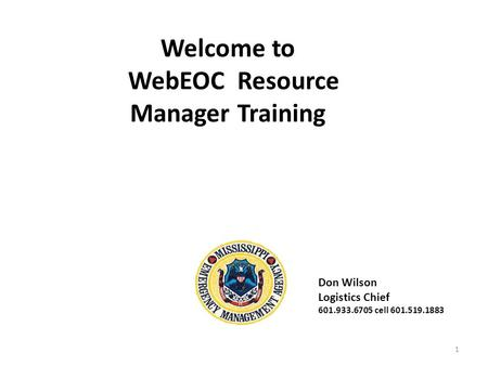 Welcome to WebEOC Resource Manager Training 1 Don Wilson Logistics Chief 601.933.6705 cell 601.519.1883.