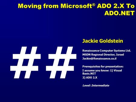 Moving from Microsoft ® ADO 2.X To ADO.NET Jackie Goldstein Renaissance Computer Systems Ltd. MSDN Regional Director, Israel Prerequisites.