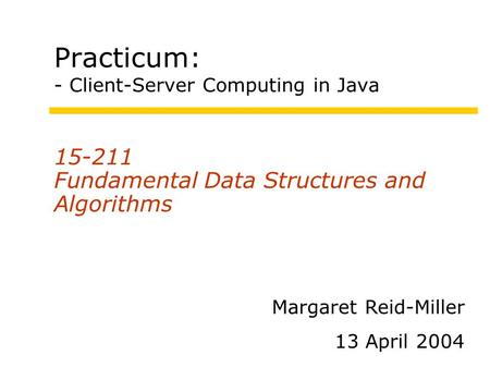 Practicum: - Client-Server Computing in Java 15-211 Fundamental Data Structures and Algorithms Margaret Reid-Miller 13 April 2004.