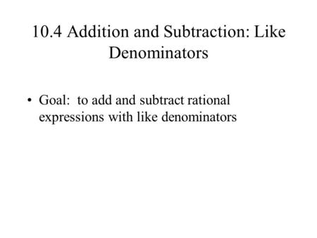 10.4 Addition and Subtraction: Like Denominators Goal: to add and subtract rational expressions with like denominators.