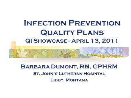 Infection Prevention Quality Plans QI Showcase - April 13, 2011 Barbara Dumont, RN, CPHRM St. John's Lutheran Hospital Libby, Montana.