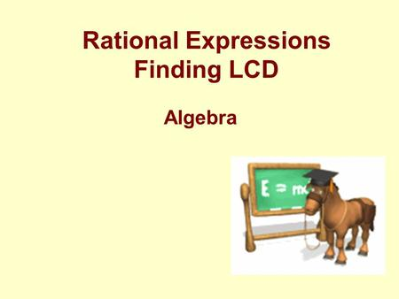 Rational Expressions Finding LCD Algebra Review: Adding Fractions You can only add like to like Same Denominators.