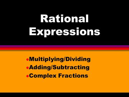Rational Expressions l Multiplying/Dividing l Adding/Subtracting l Complex Fractions.