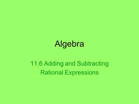 Algebra 11.6 Adding and Subtracting Rational Expressions.