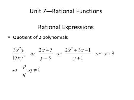 Unit 7—Rational Functions Rational Expressions Quotient of 2 polynomials.