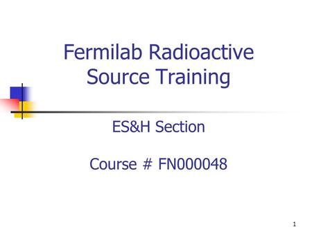 Fermilab Radioactive Source Training ES&H Section Course # FN000048