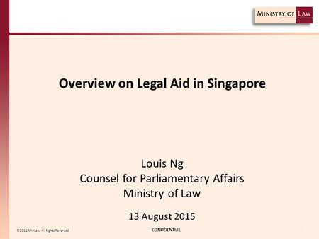 Overview on Legal Aid in Singapore CONFIDENTIAL 1 ©2011 MinLaw. All Rights Reserved Louis Ng Counsel for Parliamentary Affairs Ministry of Law 13 August.
