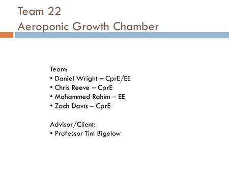 Team 22 Aeroponic Growth Chamber Team: Daniel Wright – CprE/EE Chris Reeve – CprE Mohammed Rahim – EE Zach Davis – CprE Advisor/Client: Professor Tim Bigelow.