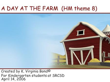 A DAY AT THE FARM (HM theme 8) Created by K. Virginia Bond© For Kindergarten students at SRCSD April 14, 2006.