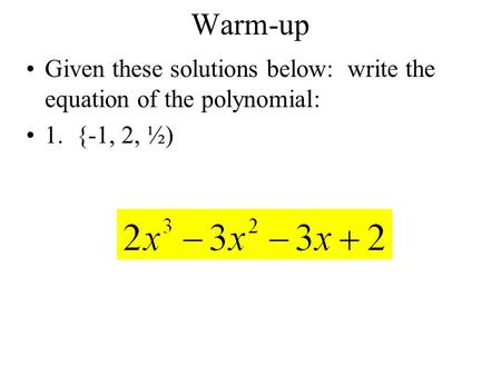 Warm-up Given these solutions below: write the equation of the polynomial: 1. {-1, 2, ½)