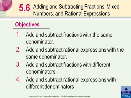 Objectives Copyright © 2009 Pearson Education, Inc. Publishing as Pearson Addison-Wesley Adding and Subtracting Fractions, Mixed Numbers, and Rational.