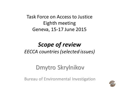Task Force on Access to Justice Eighth meeting Geneva, 15-17 June 2015 Scope of review EECCA countries (selected issues) Dmytro Skrylnikov Bureau of Environmental.