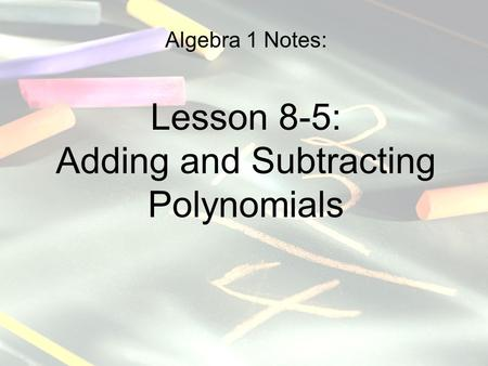 Algebra 1 Notes: Lesson 8-5: Adding and Subtracting Polynomials.