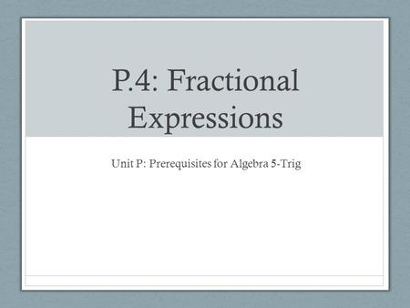 P.4: Fractional Expressions Unit P: Prerequisites for Algebra 5-Trig.
