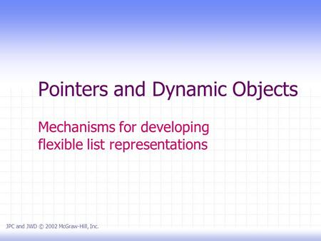 Pointers and Dynamic Objects Mechanisms for developing flexible list representations JPC and JWD © 2002 McGraw-Hill, Inc.