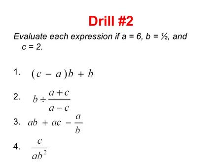 Drill #2 Evaluate each expression if a = 6, b = ½, and c = 2. 1. 2. 3. 4.
