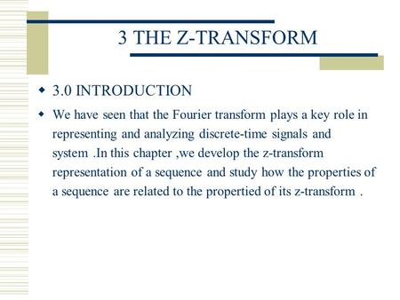3 THE Z-TRANSFORM  3.0 INTRODUCTION  We have seen that the Fourier transform plays a key role in representing and analyzing discrete-time signals and.