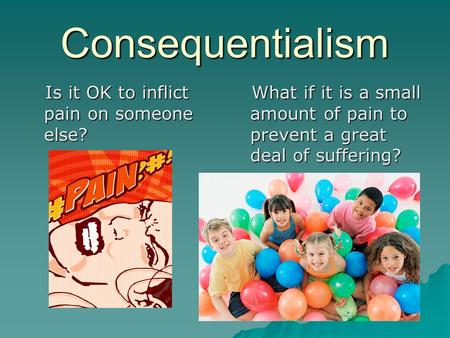 Consequentialism Is it OK to inflict pain on someone else? Is it OK to inflict pain on someone else? What if it is a small amount of pain to prevent a.
