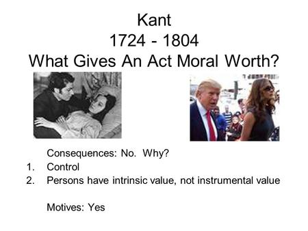 Kant 1724 - 1804 What Gives An Act Moral Worth? Consequences: No. Why? 1.Control 2.Persons have intrinsic value, not instrumental value Motives: Yes.