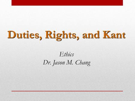 Duties, Rights, and Kant Ethics Dr. Jason M. Chang.