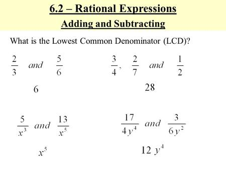 6.2 – Rational Expressions Adding and Subtracting What is the Lowest Common Denominator (LCD)?