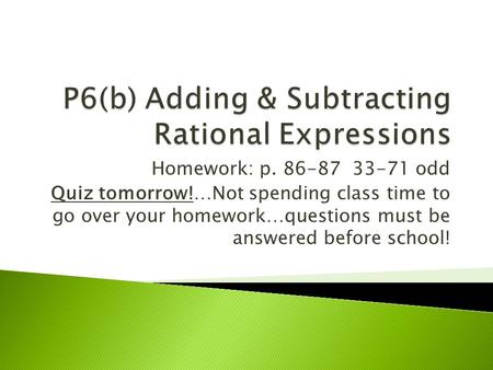 Homework: p. 86-87 33-71 odd Quiz tomorrow!…Not spending class time to go over your homework…questions must be answered before school!